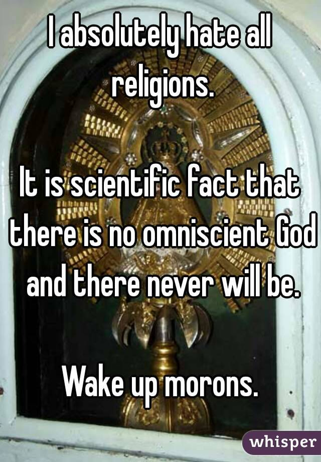 I absolutely hate all religions.  It is scientific fact that there is no omniscient God and there never will be.  Wake up morons.