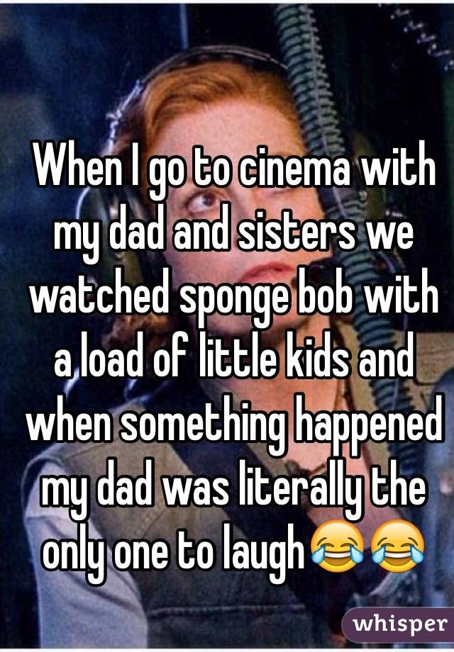 When I go to cinema with my dad and sisters we watched sponge bob with a load of little kids and when something happened my dad was literally the only one to laugh😂😂