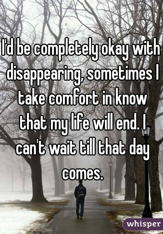 I'd be completely okay with disappearing, sometimes I take comfort in know that my life will end. I can't wait till that day comes.