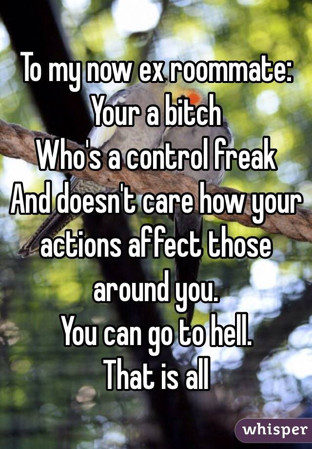 To my now ex roommate: Your a bitch Who's a control freak And doesn't care how your actions affect those around you.  You can go to hell.  That is all
