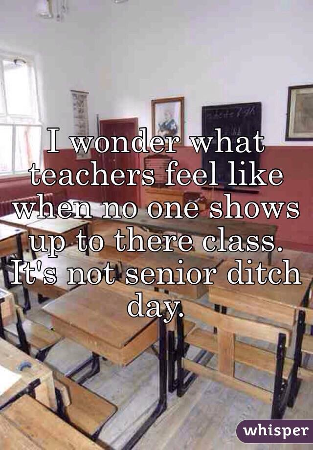 I wonder what teachers feel like when no one shows up to there class. It's not senior ditch day.