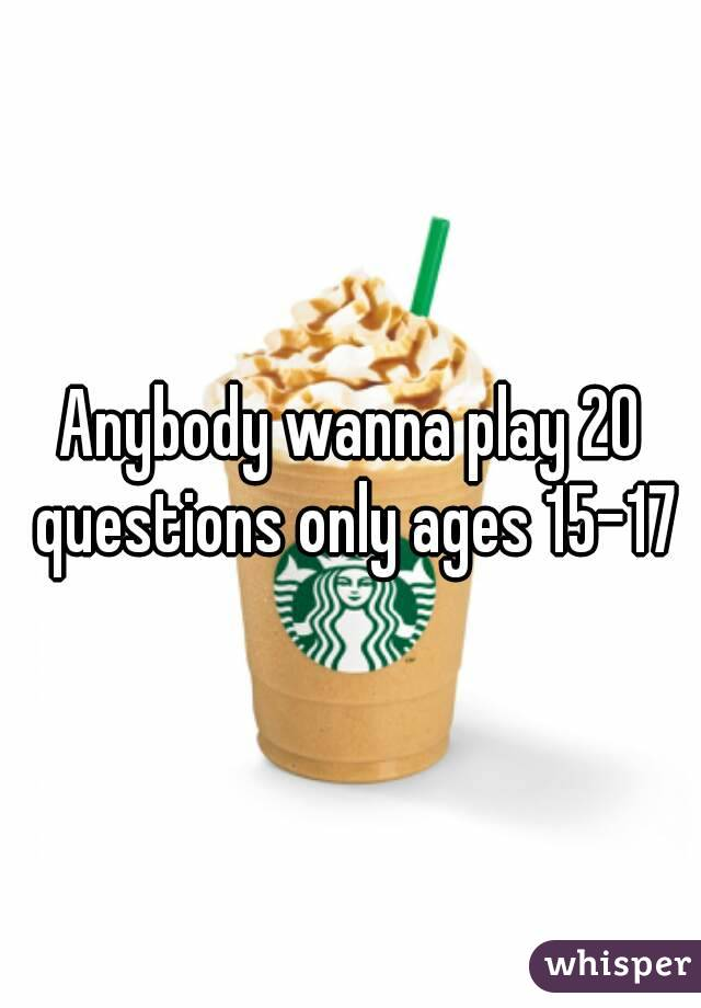 Anybody wanna play 20 questions only ages 15-17
