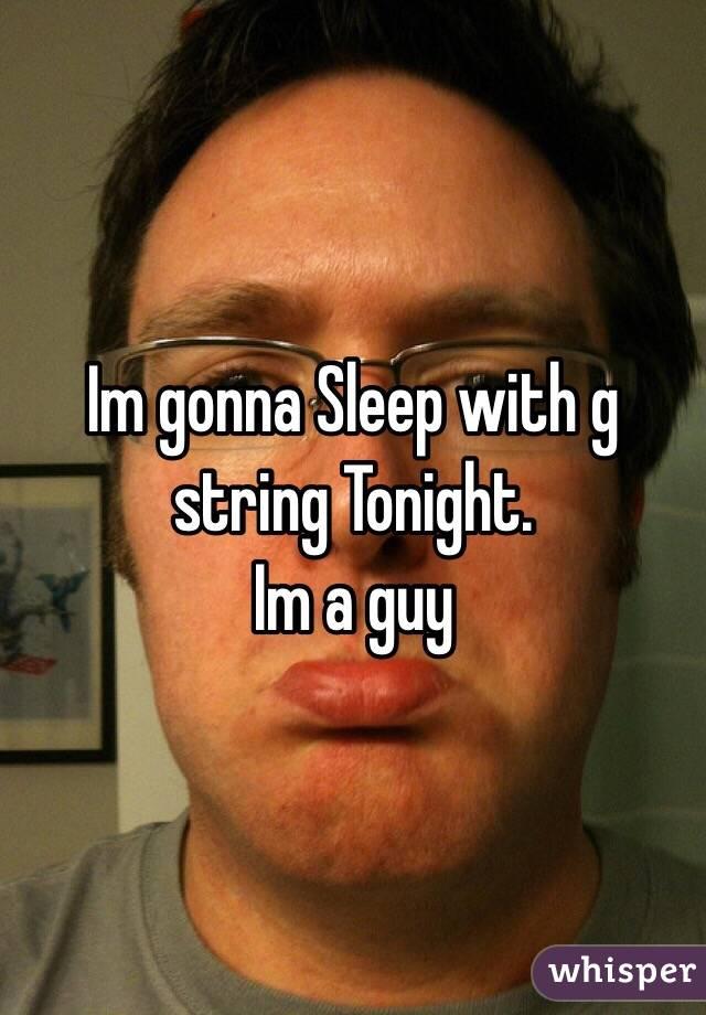 Im gonna Sleep with g string Tonight. Im a guy