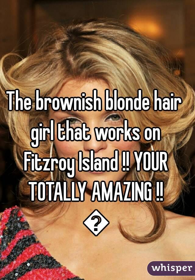 The brownish blonde hair girl that works on Fitzroy Island !! YOUR TOTALLY AMAZING !! 😍