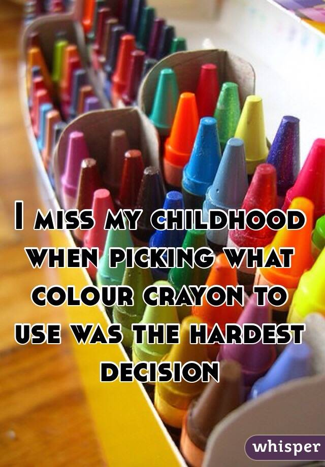 I miss my childhood when picking what colour crayon to use was the hardest decision
