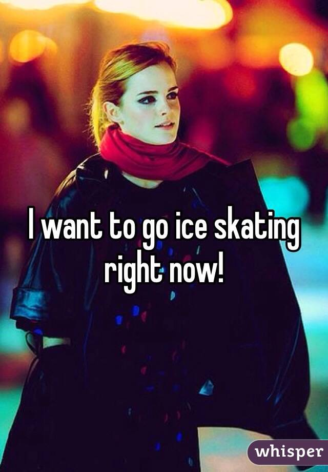 I want to go ice skating right now!