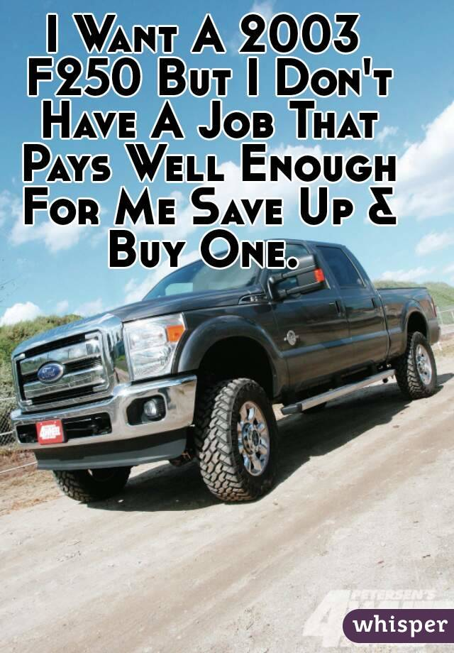 I Want A 2003 F250 But I Don't Have A Job That Pays Well Enough For Me Save Up & Buy One.
