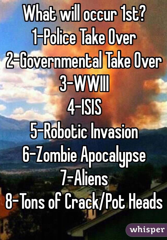 What will occur 1st? 1-Police Take Over 2-Governmental Take Over 3-WWIII 4-ISIS 5-Robotic Invasion 6-Zombie Apocalypse 7-Aliens 8-Tons of Crack/Pot Heads