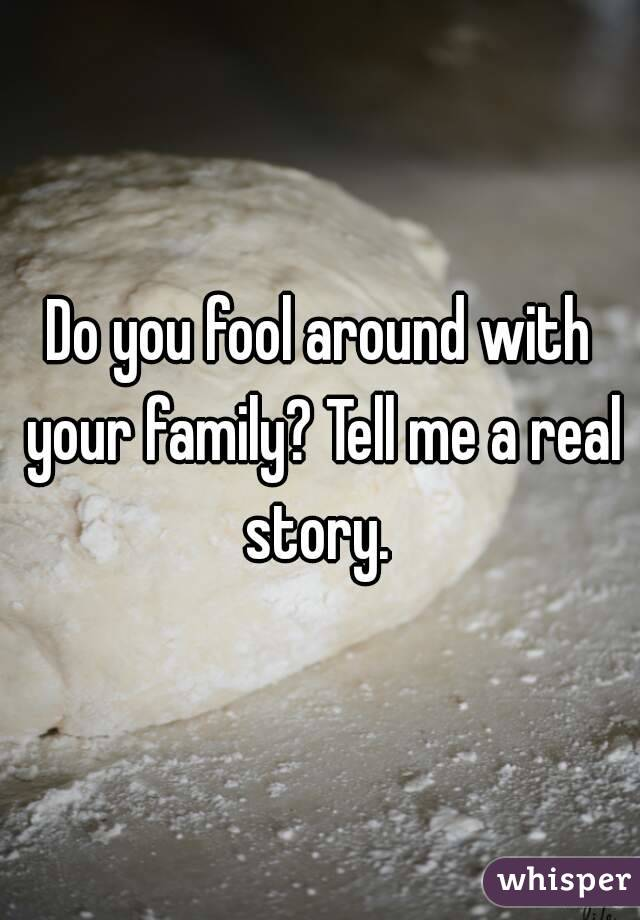 Do you fool around with your family? Tell me a real story.