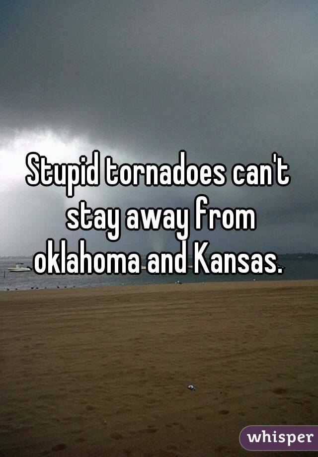 Stupid tornadoes can't stay away from oklahoma and Kansas.