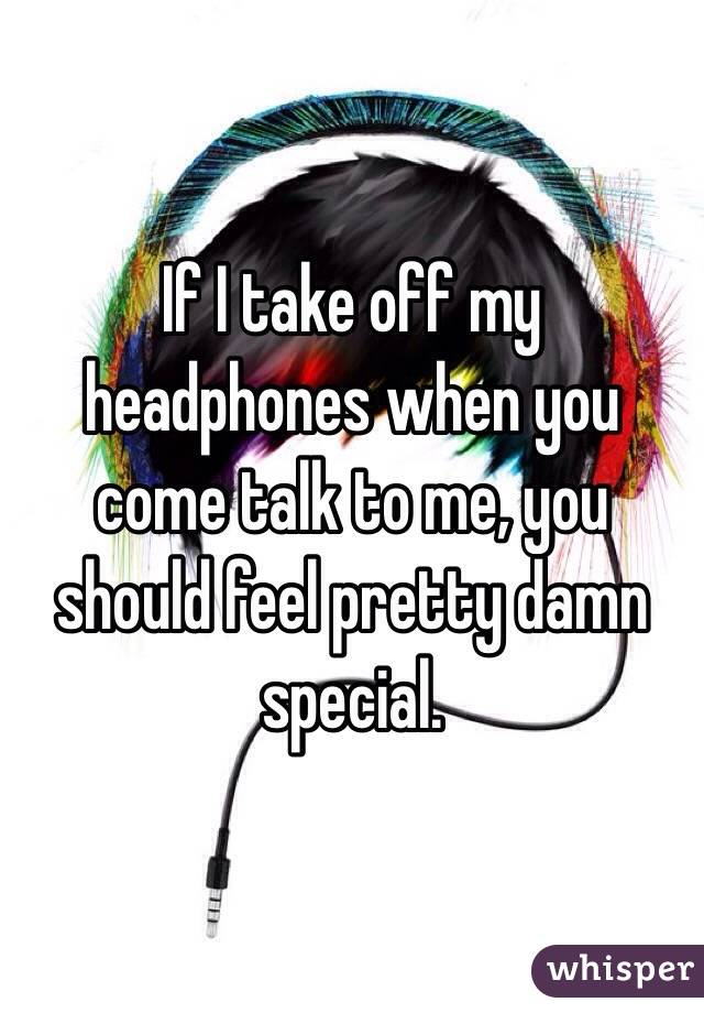If I take off my headphones when you come talk to me, you should feel pretty damn special.