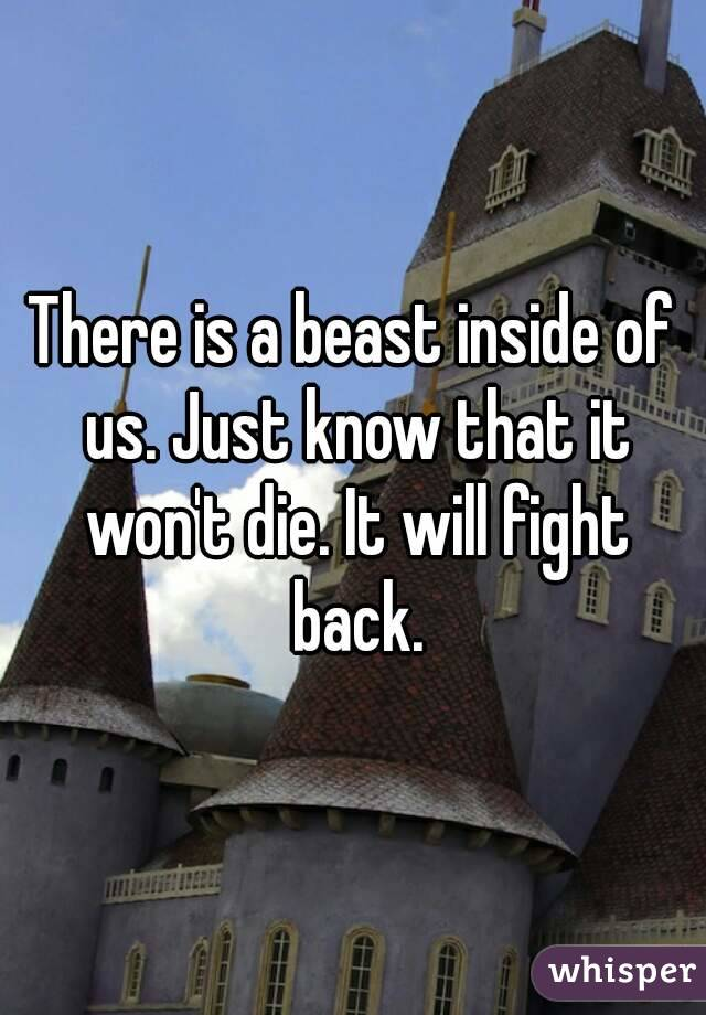 There is a beast inside of us. Just know that it won't die. It will fight back.
