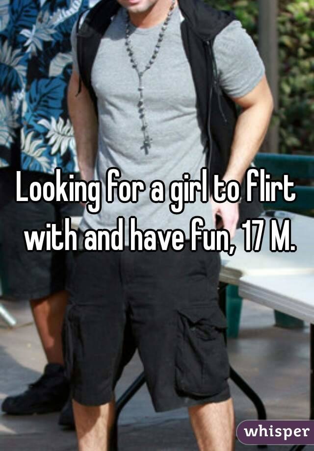 Looking for a girl to flirt with and have fun, 17 M.