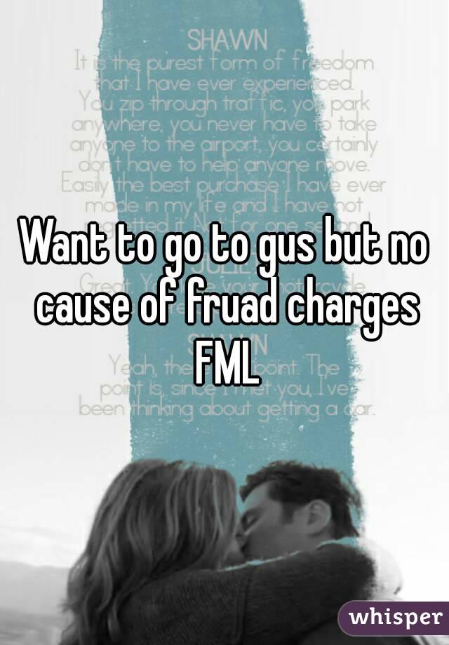 Want to go to gus but no cause of fruad charges FML