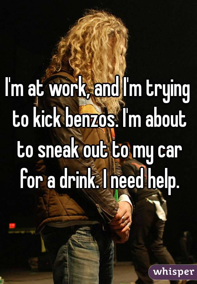 I'm at work, and I'm trying to kick benzos. I'm about to sneak out to my car for a drink. I need help.