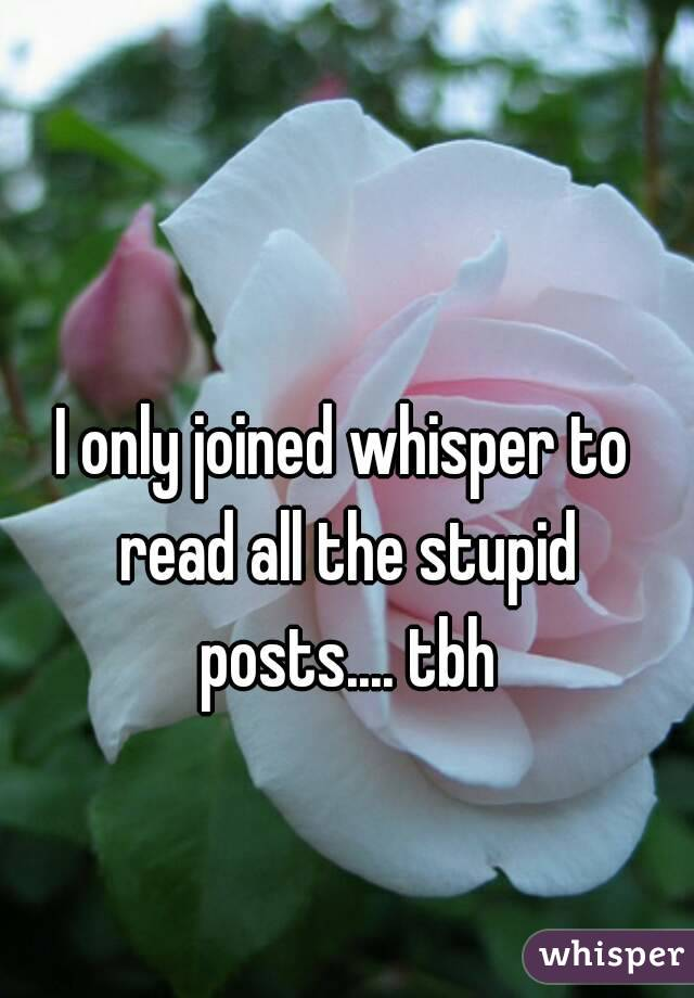 I only joined whisper to read all the stupid posts.... tbh