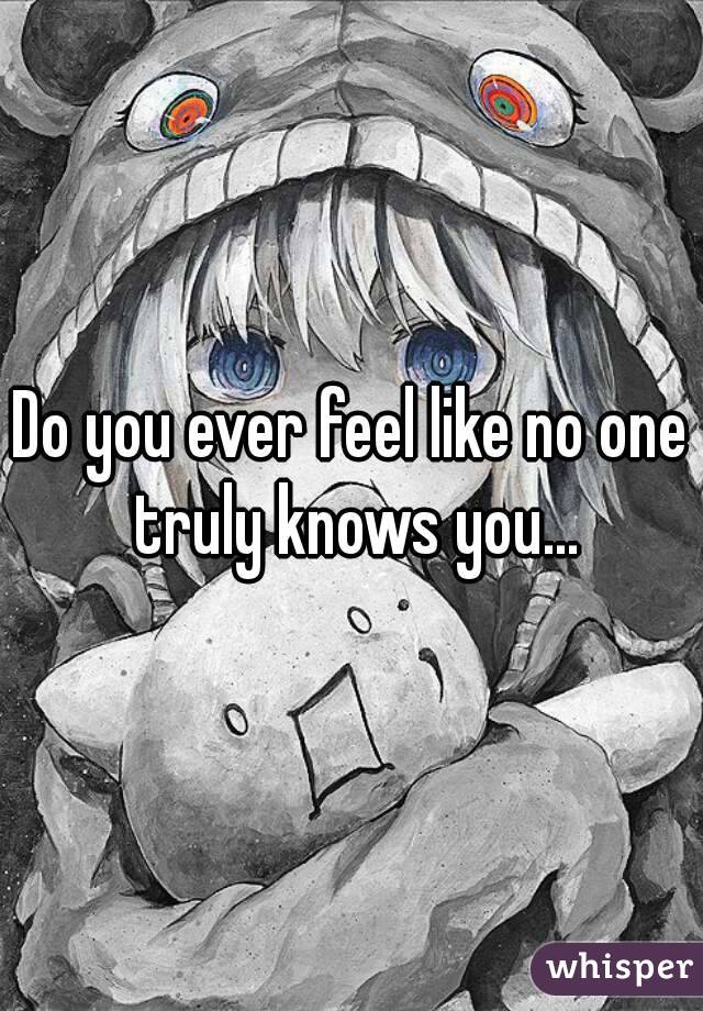Do you ever feel like no one truly knows you...