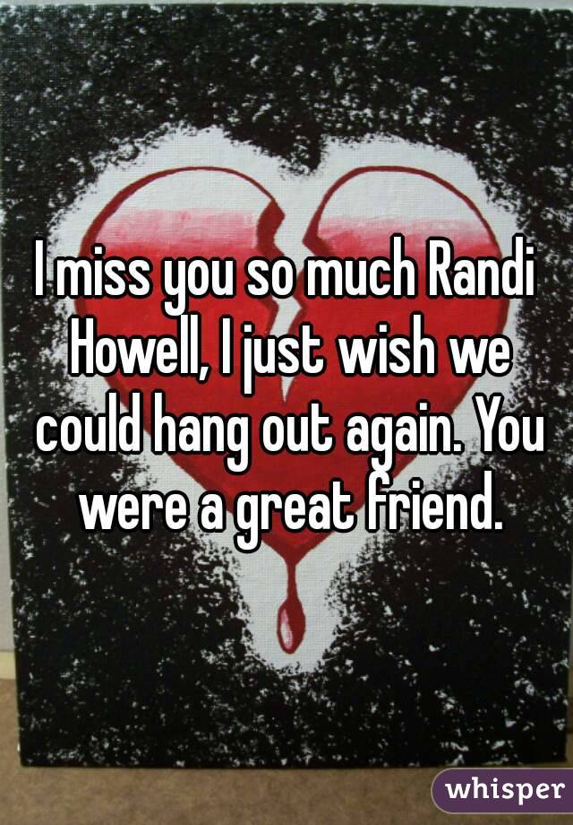 I miss you so much Randi Howell, I just wish we could hang out again. You were a great friend.
