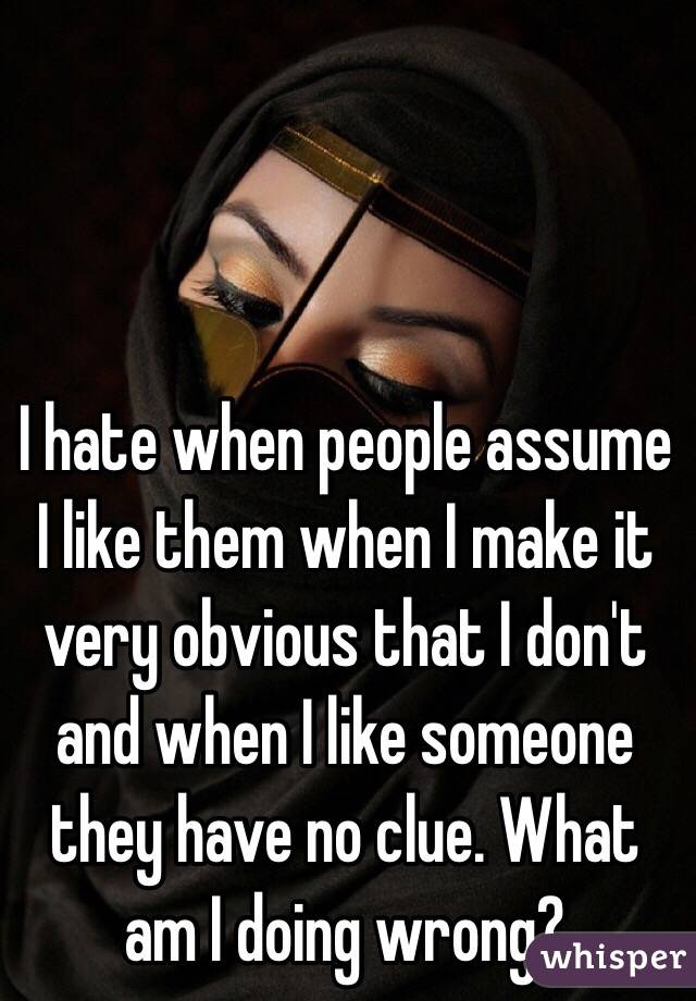 I hate when people assume I like them when I make it very obvious that I don't and when I like someone they have no clue. What am I doing wrong?