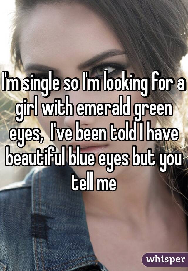 I'm single so I'm looking for a girl with emerald green eyes,  I've been told I have beautiful blue eyes but you tell me