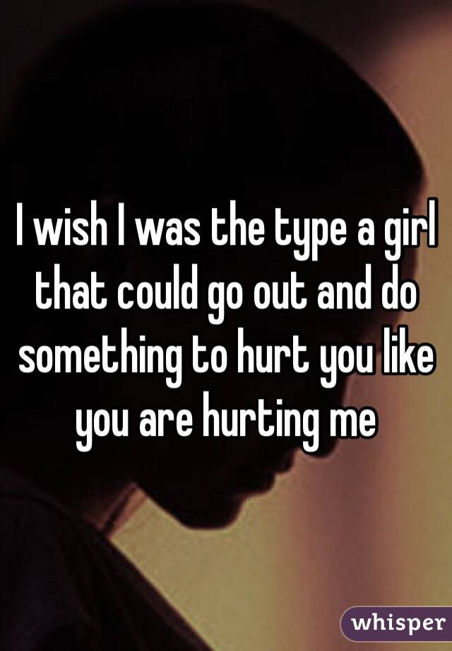 I wish I was the type a girl that could go out and do something to hurt you like you are hurting me
