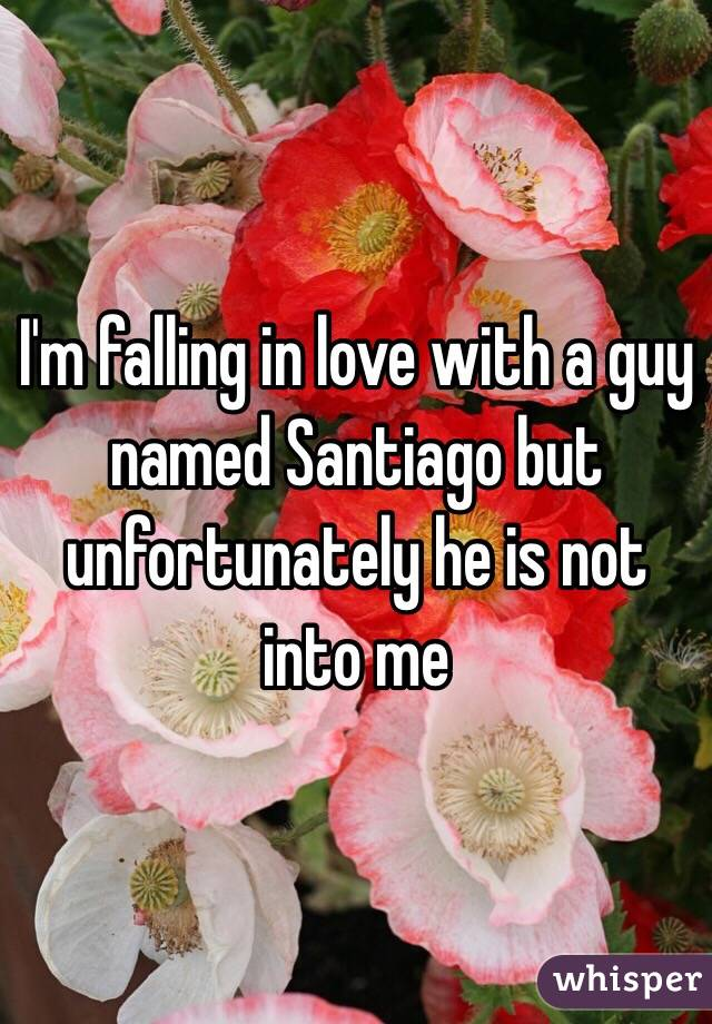 I'm falling in love with a guy named Santiago but unfortunately he is not into me