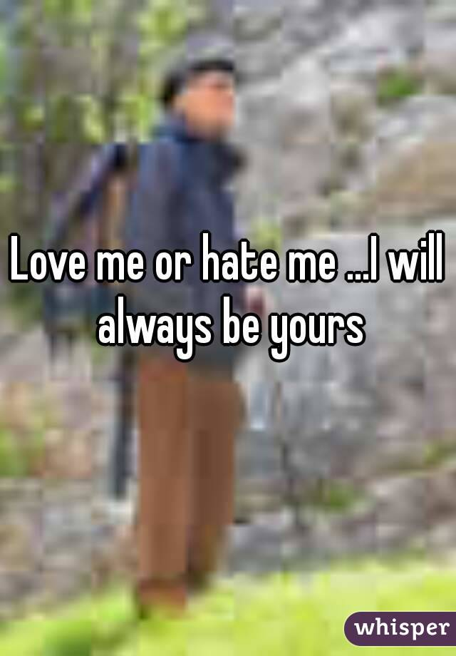 Love me or hate me ...I will always be yours