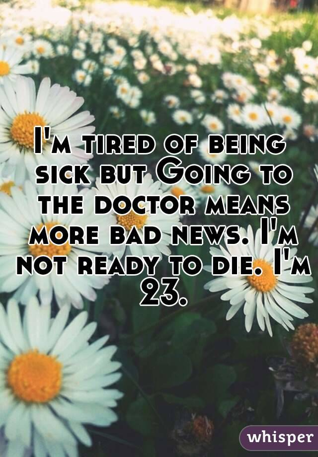 I'm tired of being sick but Going to the doctor means more bad news. I'm not ready to die. I'm 23.