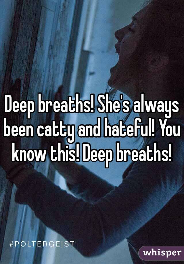 Deep breaths! She's always been catty and hateful! You know this! Deep breaths!