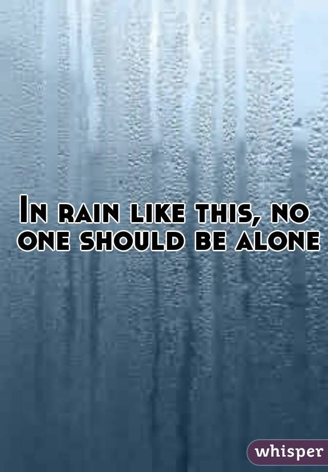 In rain like this, no one should be alone
