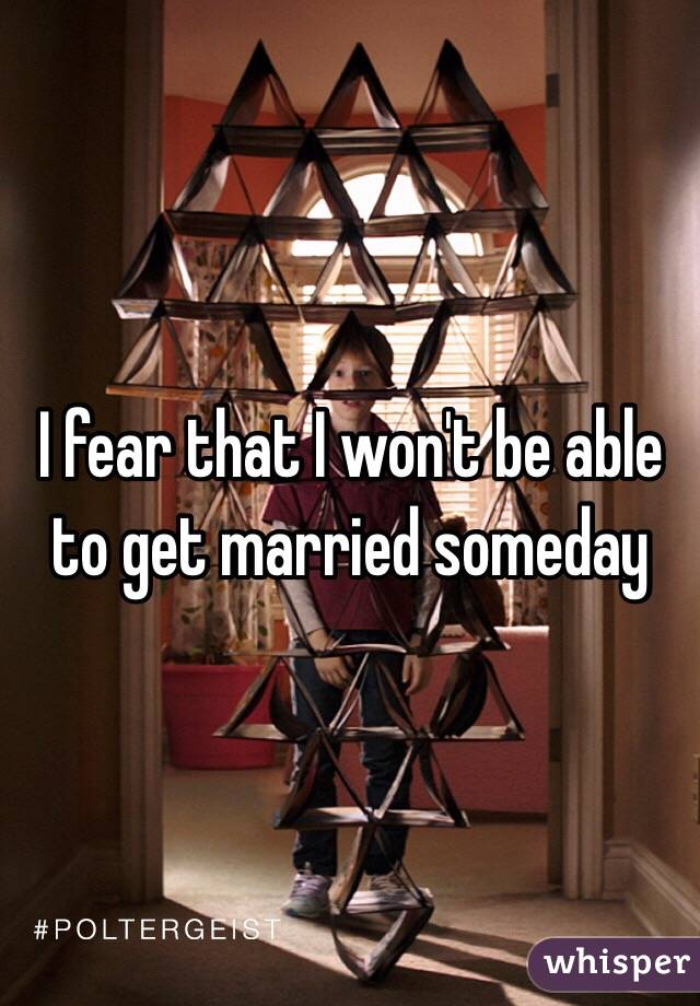 I fear that I won't be able to get married someday