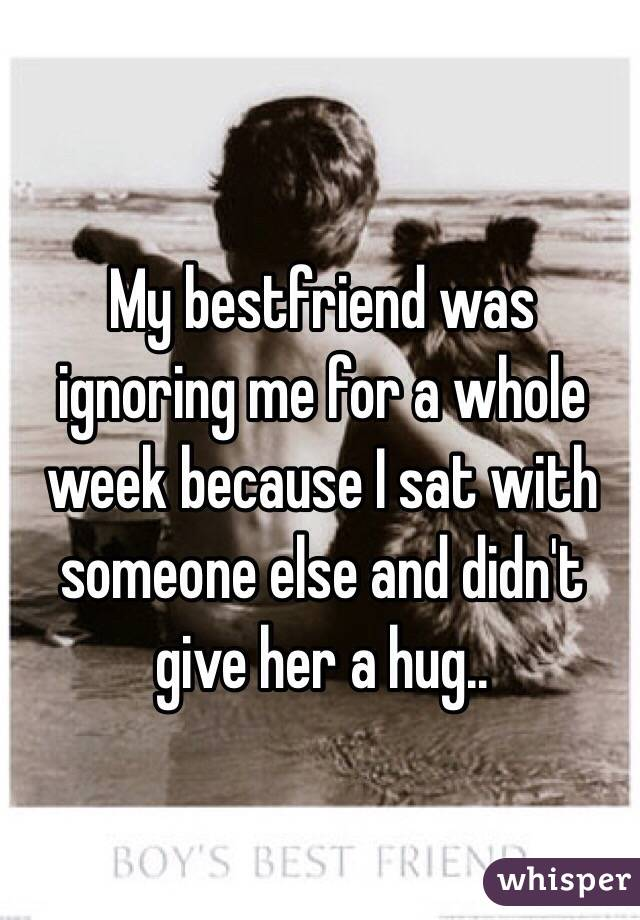 My bestfriend was ignoring me for a whole week because I sat with someone else and didn't give her a hug..