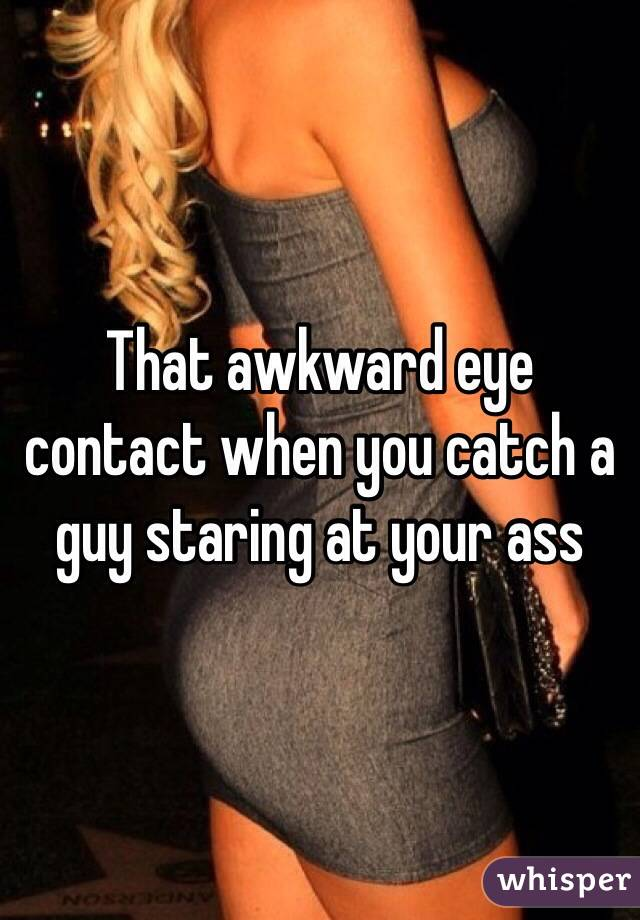 That awkward eye contact when you catch a guy staring at your ass