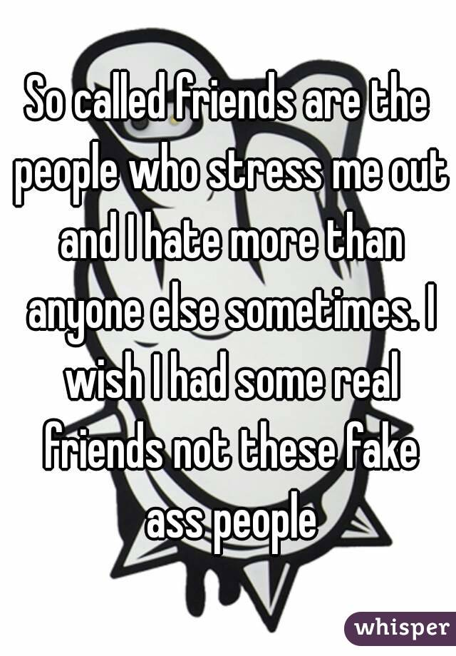 So called friends are the people who stress me out and I hate more than anyone else sometimes. I wish I had some real friends not these fake ass people
