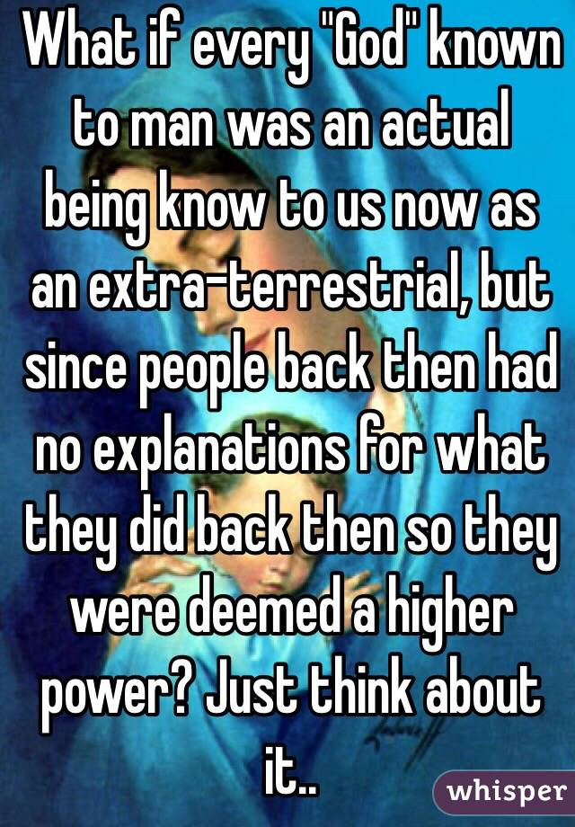 """What if every """"God"""" known to man was an actual being know to us now as an extra-terrestrial, but since people back then had no explanations for what they did back then so they were deemed a higher power? Just think about it.."""