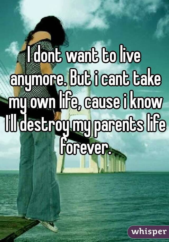 I dont want to live anymore. But i cant take my own life, cause i know I'll destroy my parents life forever.
