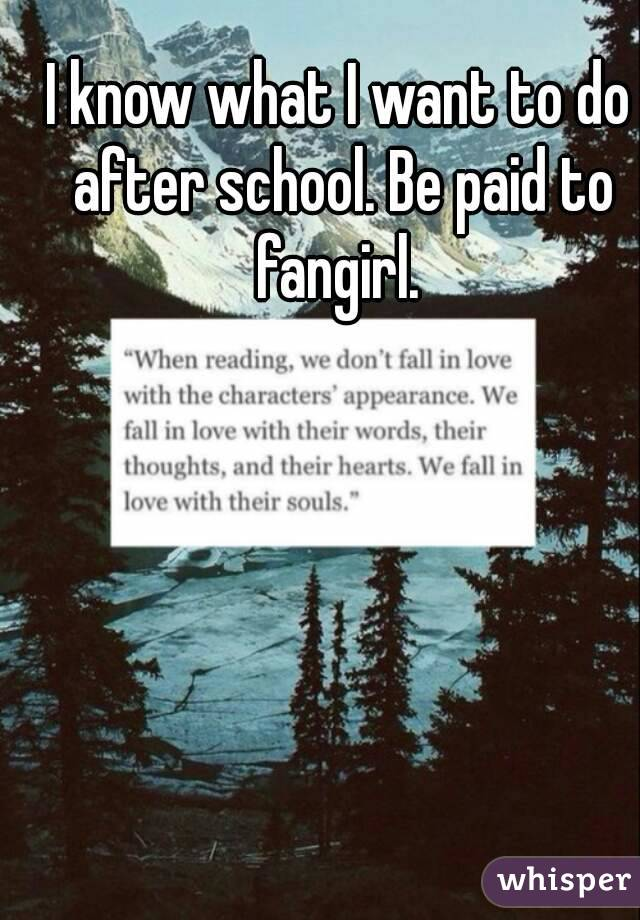 I know what I want to do after school. Be paid to fangirl.