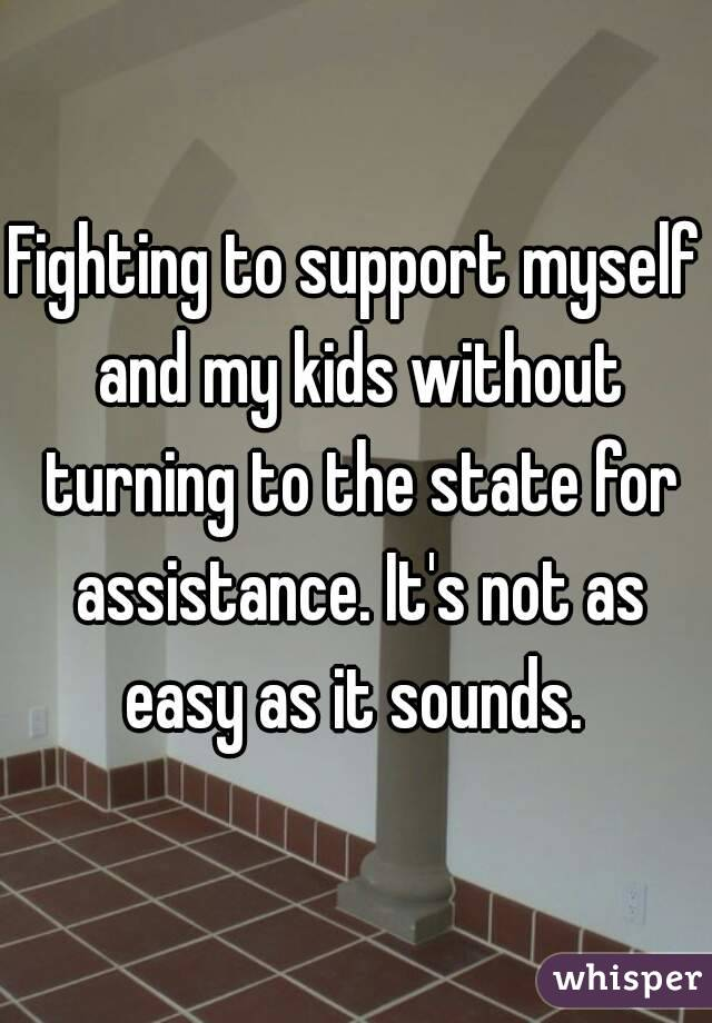 Fighting to support myself and my kids without turning to the state for assistance. It's not as easy as it sounds.