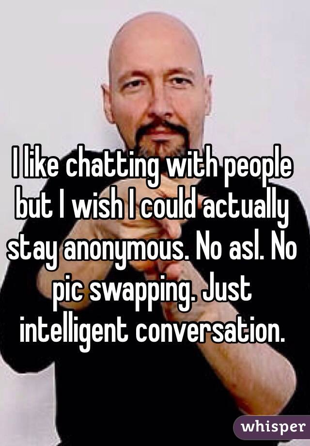 I like chatting with people but I wish I could actually stay anonymous. No asl. No pic swapping. Just intelligent conversation.