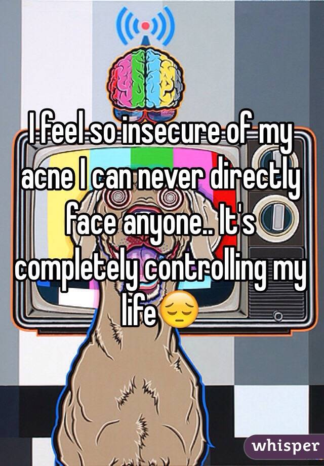 I feel so insecure of my acne I can never directly face anyone.. It's completely controlling my life😔