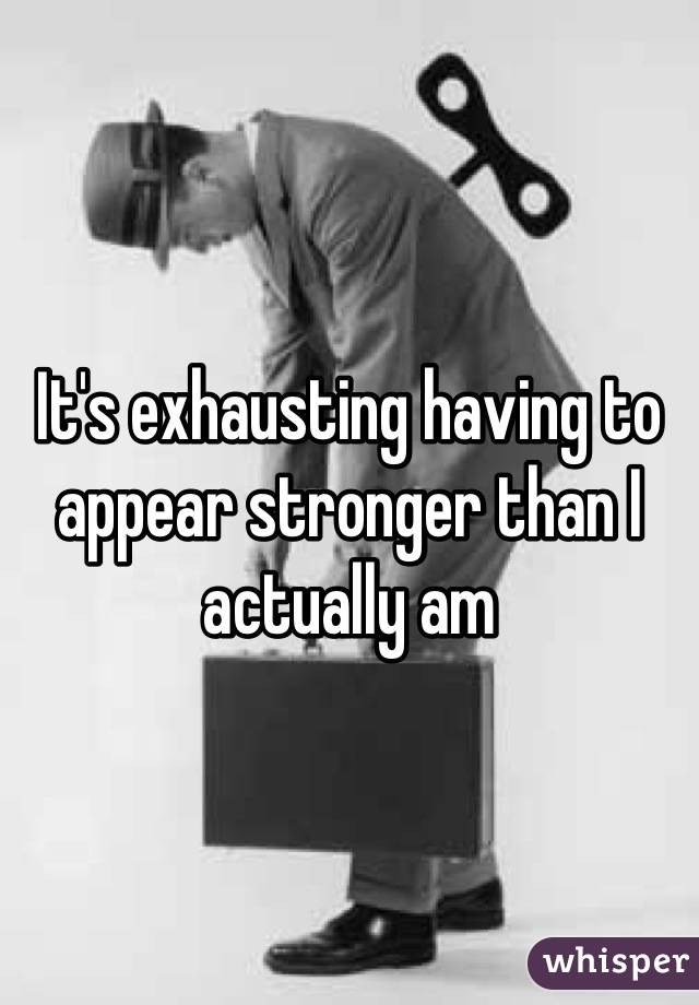 It's exhausting having to appear stronger than I actually am
