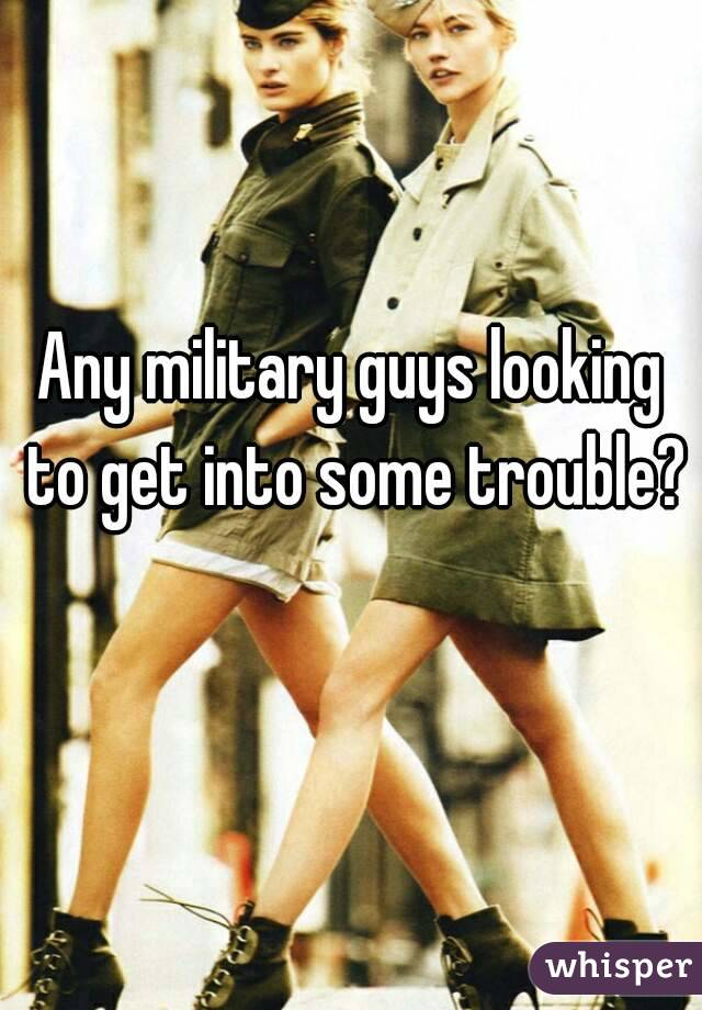 Any military guys looking to get into some trouble?