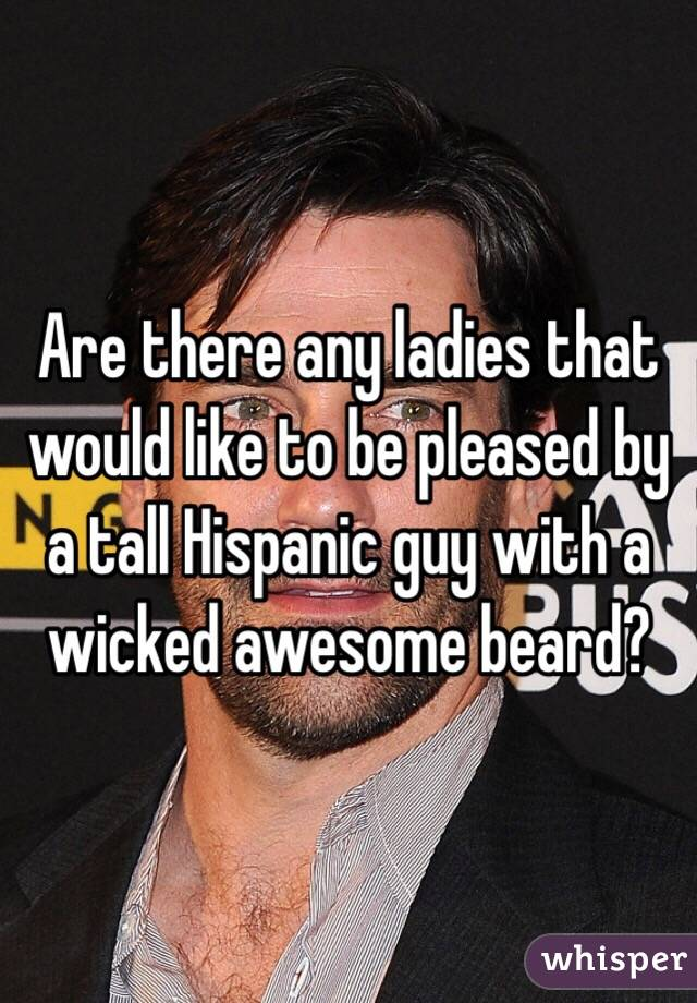 Are there any ladies that would like to be pleased by a tall Hispanic guy with a wicked awesome beard?