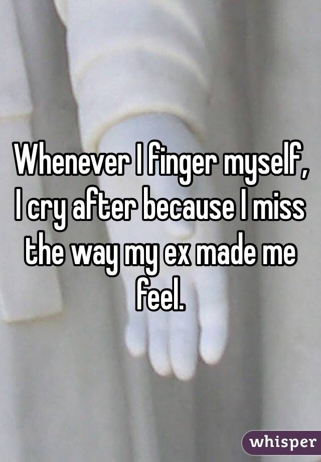 Whenever I finger myself, I cry after because I miss the way my ex made me feel.