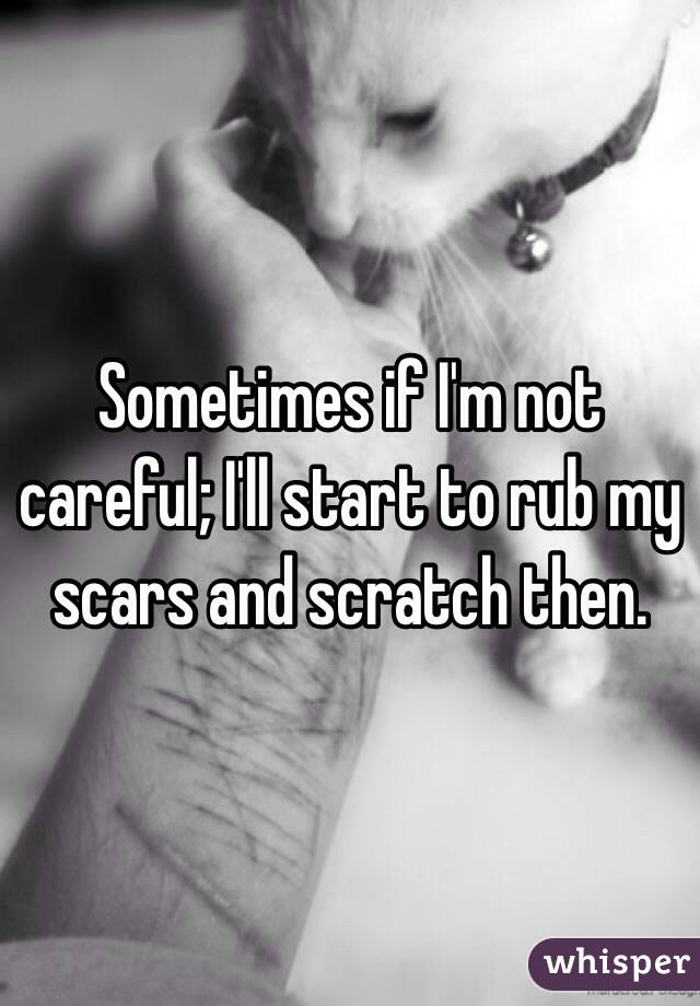 Sometimes if I'm not careful; I'll start to rub my scars and scratch then.