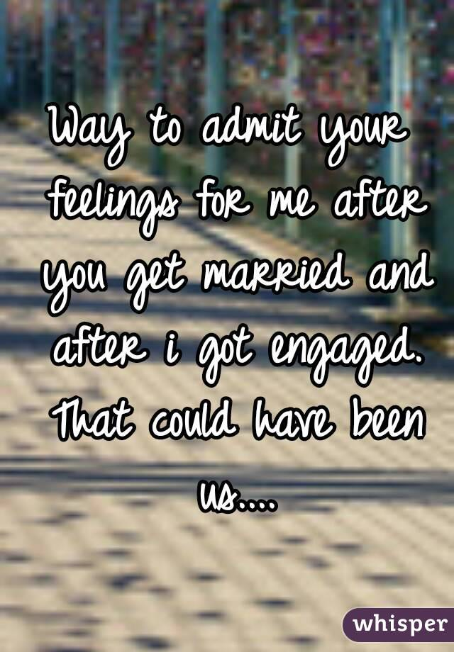 Way to admit your feelings for me after you get married and after i got engaged. That could have been us....