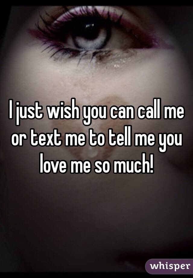 I just wish you can call me or text me to tell me you love me so much!