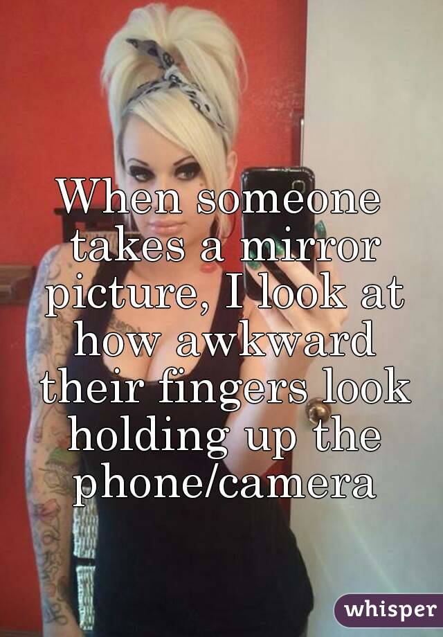 When someone takes a mirror picture, I look at how awkward their fingers look holding up the phone/camera