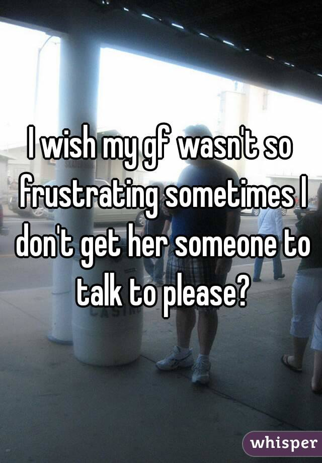 I wish my gf wasn't so frustrating sometimes I don't get her someone to talk to please?