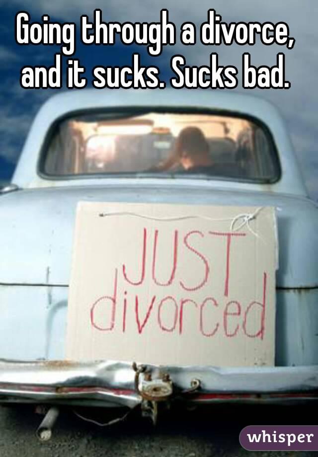 Going through a divorce, and it sucks. Sucks bad.